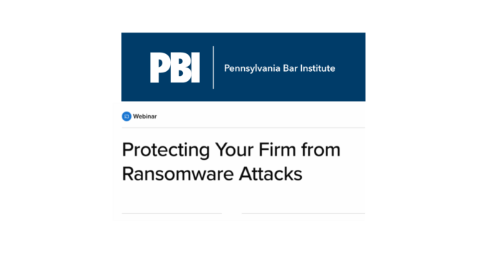 Pennsylvania Bar Institute Webinar - Protecting Your Firm From Ransomware Attacks
